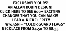 "<bR>               EXCLUSIVELY OURS!!<BR>         AN ALLAN ROBIN DESIGN!!<BR>CLICK HERE TO SEE 600+ EXCITING<BR>   CHANGES THAT YOU CAN MAKE!<BR>              LEAD & NICKEL FREE!!<BR>      W913SN - ""COLOR GUARD FLAGS""<Br>  NECKLACE FROM $4.50 TO $8.35"