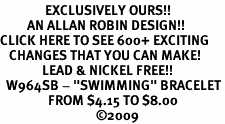 "<bR>               EXCLUSIVELY OURS!!<BR>         AN ALLAN ROBIN DESIGN!!<BR>CLICK HERE TO SEE 600+ EXCITING<BR>   CHANGES THAT YOU CAN MAKE!<BR>              LEAD & NICKEL FREE!!<BR>  W964SB - ""SWIMMING"" BRACELET<Br>                FROM $4.15 TO $8.00<BR>                                �09"