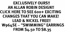 "<bR>               EXCLUSIVELY OURS!!<BR>         AN ALLAN ROBIN DESIGN!!<BR>CLICK HERE TO SEE 600+ EXCITING<BR>   CHANGES THAT YOU CAN MAKE!<BR>              LEAD & NICKEL FREE!!<BR>  W964SE - ""SWIMMING"" EARRINGS<Br>               FROM $4.50 TO $8.35"