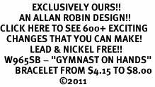 "<bR>               EXCLUSIVELY OURS!!<BR>         AN ALLAN ROBIN DESIGN!!<BR>CLICK HERE TO SEE 600+ EXCITING<BR>   CHANGES THAT YOU CAN MAKE!<BR>              LEAD & NICKEL FREE!!<BR>  W965SB - ""GYMNAST ON HANDS"" <Br>       BRACELET FROM $4.15 TO $8.00<BR>                            �11"