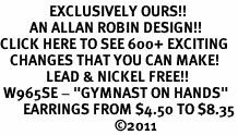 "<bR>               EXCLUSIVELY OURS!!<BR>         AN ALLAN ROBIN DESIGN!!<BR>CLICK HERE TO SEE 600+ EXCITING<BR>   CHANGES THAT YOU CAN MAKE!<BR>              LEAD & NICKEL FREE!!<BR> W965SE - ""GYMNAST ON HANDS"" <Br>       EARRINGS FROM $4.50 TO $8.35<BR>                                   �11"