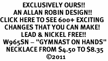 """<bR>               EXCLUSIVELY OURS!!<BR>         AN ALLAN ROBIN DESIGN!!<BR>CLICK HERE TO SEE 600+ EXCITING<BR>   CHANGES THAT YOU CAN MAKE!<BR>              LEAD & NICKEL FREE!!<BR>  W965SN - """"GYMNAST ON HANDS""""<Br>    NECKLACE FROM $4.50 TO $8.35<BR>                               �11"""