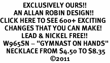 "<bR>               EXCLUSIVELY OURS!!<BR>         AN ALLAN ROBIN DESIGN!!<BR>CLICK HERE TO SEE 600+ EXCITING<BR>   CHANGES THAT YOU CAN MAKE!<BR>              LEAD & NICKEL FREE!!<BR>  W965SN - ""GYMNAST ON HANDS""<Br>    NECKLACE FROM $4.50 TO $8.35<BR>                                 �11"