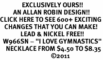 "<bR>               EXCLUSIVELY OURS!!<BR>         AN ALLAN ROBIN DESIGN!!<BR>CLICK HERE TO SEE 600+ EXCITING<BR>   CHANGES THAT YOU CAN MAKE!<BR>              LEAD & NICKEL FREE!!<BR>  W966SN - ""I LOVE GYMNASTICS""<Br>    NECKLACE FROM $4.50 TO $8.35<BR>                                   �11"