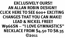 "<bR>               EXCLUSIVELY OURS!!<BR>         AN ALLAN ROBIN DESIGN!!<BR>CLICK HERE TO SEE 600+ EXCITING<BR>   CHANGES THAT YOU CAN MAKE!<BR>              LEAD & NICKEL FREE!!<BR>  W966SN - ""I LOVE GYMNASTICS""<Br>    NECKLACE FROM $4.50 TO $8.35<BR>                            ©2011"