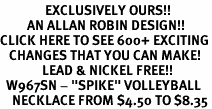 "<bR>               EXCLUSIVELY OURS!!<BR>         AN ALLAN ROBIN DESIGN!!<BR>CLICK HERE TO SEE 600+ EXCITING<BR>   CHANGES THAT YOU CAN MAKE!<BR>              LEAD & NICKEL FREE!!<BR>  W967SN - ""SPIKE"" VOLLEYBALL<Br>    NECKLACE FROM $4.50 TO $8.35"