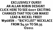 "<bR>               EXCLUSIVELY OURS!!<BR>         AN ALLAN ROBIN DESIGN!!<BR>CLICK HERE TO SEE 600+ EXCITING<BR>   CHANGES THAT YOU CAN MAKE!<BR>              LEAD & NICKEL FREE!!<BR>  W968SN - ""BICYCLIST"" NECKLACE<Br>               FROM $4.50 TO $8.35<BR>                                 �11"
