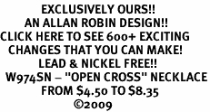 "<bR>               EXCLUSIVELY OURS!!<BR>         AN ALLAN ROBIN DESIGN!!<BR>CLICK HERE TO SEE 600+ EXCITING<BR>   CHANGES THAT YOU CAN MAKE!<BR>              LEAD & NICKEL FREE!!<BR>  W974SN - ""OPEN CROSS"" NECKLACE<Br>               FROM $4.50 TO $8.35<BR>                           �09"