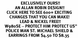 "<bR>                      EXCLUSIVELY OURS!!<BR>                AN ALLAN ROBIN DESIGN!!<BR>       CLICK HERE TO SEE 600+ EXCITING<BR>          CHANGES THAT YOU CAN MAKE!<BR>                     LEAD & NICKEL FREE!!<BR>     W980SE - PROTECT HIM PROTECT US""<BR>      POLICE MAN ST. MICHAEL SHIELD &<Br>         EARRINGS FROM $4.50 TO $8.35"