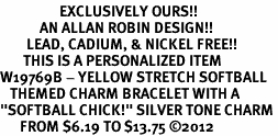 "<Br>                  EXCLUSIVELY OURS!!<Br>            AN ALLAN ROBIN DESIGN!!<Br>        LEAD, CADIUM, & NICKEL FREE!! <BR>       THIS IS A PERSONALIZED ITEM <Br>W19769B - YELLOW STRETCH SOFTBALL <BR>   THEMED CHARM BRACELET WITH A<BR>""SOFTBALL CHICK!"" SILVER TONE CHARM <BR>      FROM $6.19 TO $13.75 ©2012"