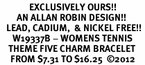 <Br>              EXCLUSIVELY OURS!!<Br>        AN ALLAN ROBIN DESIGN!!<Br>   LEAD, CADIUM,  & NICKEL FREE!! <Br>      W19337B - WOMENS TENNIS<BR>    THEME FIVE CHARM BRACELET <BR>     FROM $7.31 TO $16.25  ©2012
