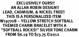 """<Br>                  EXCLUSIVELY OURS!!<Br>            AN ALLAN ROBIN DESIGN!!<Br>   LEAD, CADMIUM, & NICKEL FREE!! <BR>       THIS IS A PERSONALIZED ITEM <Br>W19770B - YELLOW STRETCH SOFTBALL <BR>   THEMED CHARM BRACELET WITH A<BR> """"SOFTBALL ROCKS!"""" SILVER TONE CHARM <BR>      FROM $6.19 TO $13.75 ©2012"""
