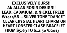 """<bR>             EXCLUSIVELY OURS!! <BR>        AN ALLAN ROBIN DESIGN!! <BR>  LEAD, CADMIUM, & NICKEL FREE!! <BR>  W1414SB - SILVER TONE """"DANCE"""" <BR>   CLEAR CRYSTAL HEART CHARM ON <BR>   HEART LOBSTER CLASP BRACELET <Br>     FROM $5.63 TO $12.50 �13"""