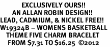 <Br>              EXCLUSIVELY OURS!!<Br>        AN ALLAN ROBIN DESIGN!!<Br>LEAD, CADMIUM, & NICKEL FREE!! <Br>W19324B - WOMENS BASKETBALL <BR>    THEME FIVE CHARM BRACELET <BR>     FROM $7.31 TO $16.25  ©2012