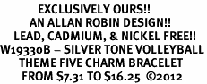<Br>              EXCLUSIVELY OURS!!<Br>           AN ALLAN ROBIN DESIGN!!<Br>     LEAD, CADMIUM, & NICKEL FREE!! <Br>W19330B - SILVER TONE VOLLEYBALL<BR>       THEME FIVE CHARM BRACELET <BR>        FROM $7.31 TO $16.25  �12