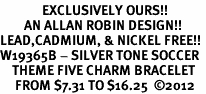 <Br>              EXCLUSIVELY OURS!!<Br>        AN ALLAN ROBIN DESIGN!!<Br>LEAD,CADMIUM, & NICKEL FREE!! <Br>W19365B - SILVER TONE SOCCER <BR>    THEME FIVE CHARM BRACELET <BR>     FROM $7.31 TO $16.25  �12