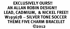 <Br>              EXCLUSIVELY OURS!!<Br>        AN ALLAN ROBIN DESIGN!!<Br>    LEAD, CADMIUM,  & NICKEL FREE!! <Br>     W19367B - SILVER TONE SOCCER <BR>        THEME FIVE CHARM BRACELET <BR>                                   �12