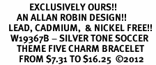 <Br>              EXCLUSIVELY OURS!!<Br>        AN ALLAN ROBIN DESIGN!!<Br>    LEAD, CADMIUM,  & NICKEL FREE!! <Br>     W19367B - SILVER TONE SOCCER <BR>        THEME FIVE CHARM BRACELET <BR>         FROM $7.31 TO $16.25  �12