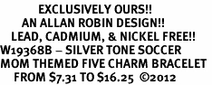 <Br>              EXCLUSIVELY OURS!!<Br>        AN ALLAN ROBIN DESIGN!!<Br>    LEAD, CADMIUM, & NICKEL FREE!! <Br>W19368B - SILVER TONE SOCCER <BR>MOM THEMED FIVE CHARM BRACELET <BR>     FROM $7.31 TO $16.25  �12