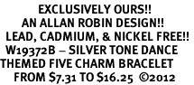 <Br>              EXCLUSIVELY OURS!!<Br>        AN ALLAN ROBIN DESIGN!!<Br>  LEAD, CADMIUM, & NICKEL FREE!! <Br>  W19372B - SILVER TONE DANCE <BR>THEMED FIVE CHARM BRACELET <BR>     FROM $7.31 TO $16.25  �12