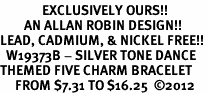 <Br>              EXCLUSIVELY OURS!!<Br>        AN ALLAN ROBIN DESIGN!!<Br>LEAD, CADMIUM, & NICKEL FREE!! <Br>  W19373B - SILVER TONE DANCE <BR>THEMED FIVE CHARM BRACELET <BR>     FROM $7.31 TO $16.25  �12