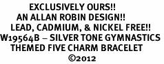 <Br>              EXCLUSIVELY OURS!!<Br>        AN ALLAN ROBIN DESIGN!!<Br>     LEAD, CADMIUM, & NICKEL FREE!! <Br>W19564B - SILVER TONE GYMNASTICS <BR>     THEMED FIVE CHARM BRACELET <BR>                                 ©2012