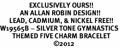 <Br>                   EXCLUSIVELY OURS!!<Br>             AN ALLAN ROBIN DESIGN!!<Br>      LEAD, CADMIUM, & NICKEL FREE!! <Br>W19565B - SILVER TONE GYMNASTICS <BR>        THEMED FIVE CHARM BRACELET <BR>                                   ©2012