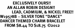 "<Br>              EXCLUSIVELY OURS!!<Br>        AN ALLAN ROBIN DESIGN!!<Br>             LEAD, CADMIUM, & NICKEL FREE!! <Br>W19578B - SILVER TONE ""DANCE"" <BR>DANCER THEMED CHARM BRACELET  <BR>     FROM $8.44 TO $18.75  ©2012"