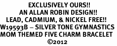 <Br>                   EXCLUSIVELY OURS!!<Br>             AN ALLAN ROBIN DESIGN!!<Br>    LEAD, CADMIUM, & NICKEL FREE!! <Br>W19593B - SILVER TONE GYMNASTICS <BR>MOM THEMED FIVE CHARM BRACELET <BR>                                ©2012