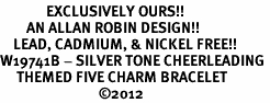 <Br>              EXCLUSIVELY OURS!!<Br>        AN ALLAN ROBIN DESIGN!!<Br>    LEAD, CADMIUM, & NICKEL FREE!! <Br>W19741B - SILVER TONE CHEERLEADING <BR>     THEMED FIVE CHARM BRACELET <BR>                              ©2012