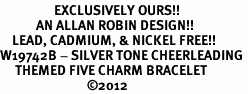 <Br>                  EXCLUSIVELY OURS!!<Br>            AN ALLAN ROBIN DESIGN!!<Br>    LEAD, CADMIUM, & NICKEL FREE!! <Br>W19742B - SILVER TONE CHEERLEADING <BR>     THEMED FIVE CHARM BRACELET <BR>                             ©2012