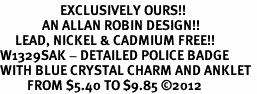 <bR>                    EXCLUSIVELY OURS!!<BR>              AN ALLAN ROBIN DESIGN!! <BR>     LEAD, NICKEL & CADMIUM FREE!!<BR>W1329SAK - DETAILED POLICE BADGE <BR>WITH BLUE CRYSTAL CHARM AND ANKLET <Br>         FROM $5.40 TO $9.85 �12