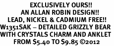 <bR>                    EXCLUSIVELY OURS!!<BR>              AN ALLAN ROBIN DESIGN!! <BR>     LEAD, NICKEL & CADMIUM FREE!!<BR>W1351SAK - DETAILED GRIZZLY BEAR <BR>WITH CRYSTALS CHARM AND ANKLET <Br>         FROM $5.40 TO $9.85 �12