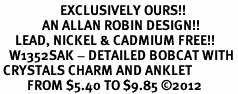 <bR>                    EXCLUSIVELY OURS!!<BR>              AN ALLAN ROBIN DESIGN!! <BR>     LEAD, NICKEL & CADMIUM FREE!!<BR>   W1352SAK - DETAILED BOBCAT WITH <BR> CRYSTALS CHARM AND ANKLET <Br>         FROM $5.40 TO $9.85 �12