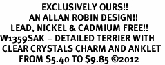 <bR>                    EXCLUSIVELY OURS!!<BR>              AN ALLAN ROBIN DESIGN!! <BR>     LEAD, NICKEL & CADMIUM FREE!!<BR>W1359SAK - DETAILED TERRIER WITH <BR> CLEAR CRYSTALS CHARM AND ANKLET <Br>         FROM $5.40 TO $9.85 �12