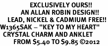 """<bR>                    EXCLUSIVELY OURS!!<BR>              AN ALLAN ROBIN DESIGN!! <BR>     LEAD, NICKEL & CADMIUM FREE!!<BR>W1365SAK - """"KEY TO MY HEART"""" <BR>  CRYSTAL CHARM AND ANKLET <Br>         FROM $5.40 TO $9.85 �12"""