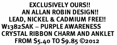 <bR>                    EXCLUSIVELY OURS!! <BR>               AN ALLAN ROBIN DESIGN!! <BR>      LEAD, NICKEL & CADMIUM FREE!! <BR> W1382SAK - PURPLE AWARENESS <BR> CRYSTAL RIBBON CHARM AND ANKLET <Br>          FROM $5.40 TO $9.85 �12