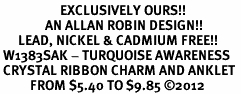 <bR>                    EXCLUSIVELY OURS!! <BR>               AN ALLAN ROBIN DESIGN!! <BR>      LEAD, NICKEL & CADMIUM FREE!! <BR> W1383SAK - TURQUOISE AWARENESS <BR> CRYSTAL RIBBON CHARM AND ANKLET <Br>          FROM $5.40 TO $9.85 �12