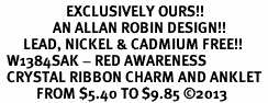 <bR>                    EXCLUSIVELY OURS!! <BR>                AN ALLAN ROBIN DESIGN!! <BR>       LEAD, NICKEL & CADMIUM FREE!! <BR>  W1384SAK - RED AWARENESS <BR>  CRYSTAL RIBBON CHARM AND ANKLET <Br>           FROM $5.40 TO $9.85 �13