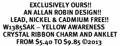 <bR>                    EXCLUSIVELY OURS!! <BR>                AN ALLAN ROBIN DESIGN!! <BR>       LEAD, NICKEL & CADMIUM FREE!! <BR>  W1385SAK - YELLOW AWARENESS <BR>  CRYSTAL RIBBON CHARM AND ANKLET <Br>           FROM $5.40 TO $9.85 �13