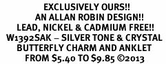 <bR>                     EXCLUSIVELY OURS!! <BR>                 AN ALLAN ROBIN DESIGN!! <BR>        LEAD, NICKEL & CADMIUM FREE!! <BR>   W1392SAK - SILVER TONE & CRYSTAL <BR>        BUTTERFLY CHARM AND ANKLET <Br>            FROM $5.40 TO $9.85 �13