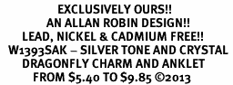 <bR>                     EXCLUSIVELY OURS!! <BR>                 AN ALLAN ROBIN DESIGN!! <BR>        LEAD, NICKEL & CADMIUM FREE!! <BR>   W1393SAK - SILVER TONE AND CRYSTAL <BR>        DRAGONFLY CHARM AND ANKLET <Br>            FROM $5.40 TO $9.85 �13