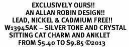 <bR>                     EXCLUSIVELY OURS!! <BR>                 AN ALLAN ROBIN DESIGN!! <BR>        LEAD, NICKEL & CADMIUM FREE!! <BR>   W1394SAK - SILVER TONE AND CRYSTAL <BR>      SITTING CAT CHARM AND ANKLET <Br>            FROM $5.40 TO $9.85 �13