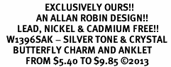 <bR>                     EXCLUSIVELY OURS!! <BR>                 AN ALLAN ROBIN DESIGN!! <BR>        LEAD, NICKEL & CADMIUM FREE!! <BR>   W1396SAK - SILVER TONE & CRYSTAL <BR>      BUTTERFLY CHARM AND ANKLET <Br>            FROM $5.40 TO $9.85 �13