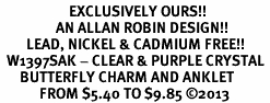<bR>                     EXCLUSIVELY OURS!! <BR>                 AN ALLAN ROBIN DESIGN!! <BR>        LEAD, NICKEL & CADMIUM FREE!! <BR>  W1397SAK - CLEAR & PURPLE CRYSTAL <BR>      BUTTERFLY CHARM AND ANKLET <Br>            FROM $5.40 TO $9.85 �13