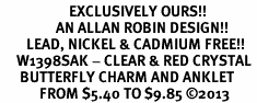 <bR>                     EXCLUSIVELY OURS!! <BR>                 AN ALLAN ROBIN DESIGN!! <BR>        LEAD, NICKEL & CADMIUM FREE!! <BR>     W1398SAK - CLEAR & RED CRYSTAL <BR>      BUTTERFLY CHARM AND ANKLET <Br>            FROM $5.40 TO $9.85 �13