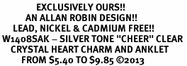 "<bR>                 EXCLUSIVELY OURS!! <BR>            AN ALLAN ROBIN DESIGN!! <BR>      LEAD, NICKEL & CADMIUM FREE!! <BR> W1408SAK - SILVER TONE ""CHEER"" CLEAR <BR>     CRYSTAL HEART CHARM AND ANKLET <Br>          FROM $5.40 TO $9.85 �13"