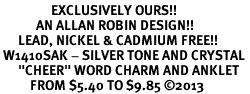 "<bR>                 EXCLUSIVELY OURS!! <BR>            AN ALLAN ROBIN DESIGN!! <BR>      LEAD, NICKEL & CADMIUM FREE!! <BR> W1410SAK - SILVER TONE AND CRYSTAL <BR>      ""CHEER"" WORD CHARM AND ANKLET <Br>          FROM $5.40 TO $9.85 �13"