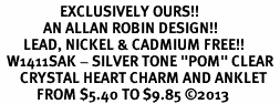 "<bR>                  EXCLUSIVELY OURS!! <BR>             AN ALLAN ROBIN DESIGN!! <BR>       LEAD, NICKEL & CADMIUM FREE!! <BR>  W1411SAK - SILVER TONE ""POM"" CLEAR <BR>      CRYSTAL HEART CHARM AND ANKLET <Br>           FROM $5.40 TO $9.85 �13"