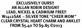 "<bR>                  EXCLUSIVELY OURS!! <BR>             AN ALLAN ROBIN DESIGN!! <BR>       LEAD, NICKEL & CADMIUM FREE!! <BR>  W1412SAK - SILVER TONE ""CHEER MOM"" <BR> CLEAR CRYSTAL HEART CHARM AND ANKLET <Br>           FROM $5.40 TO $9.85 �13"